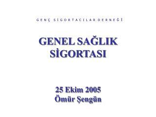 GENEL SAĞLIK SİGORTASI 25 Ekim 2005 Ömür Şengün