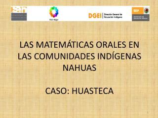 LAS MATEMÁTICAS ORALES EN LAS COMUNIDADES INDÍGENAS NAHUAS CASO: HUASTECA