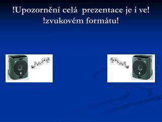 !Upozornění celá  prezentace je i ve! !zvukovém formátu!