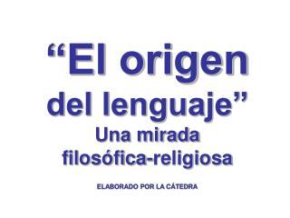 El origen  del lenguaje  Una mirada  filos fica-religiosa  ELABORADO POR LA C TEDRA