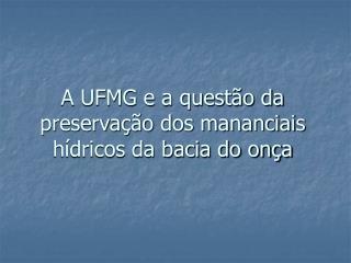 A UFMG e a questão da preservação dos mananciais hídricos da bacia do onça