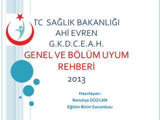 TC  SAĞLIK BAKANLIĞI AHİ EVREN G.K.D.C.E.A.H.  GENEL VE BÖLÜM UYUM REHBERİ 2013