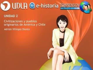 UNIDAD 2  Civilizaciones y pueblos originarios de América y Chile Adrián Villegas Dianta