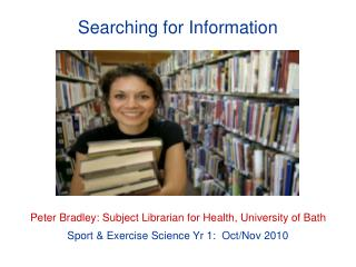 Searching for Information Peter Bradley: Subject Librarian for Health, University of Bath