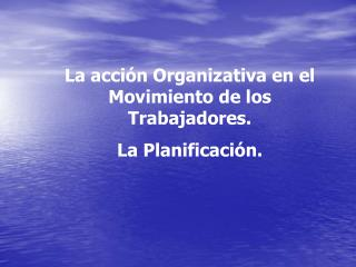 La acción Organizativa en el Movimiento de los Trabajadores. La Planificación.