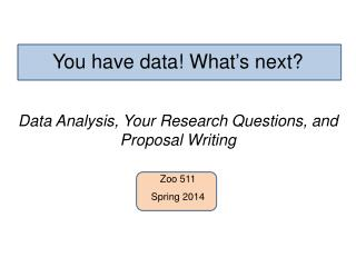 You have data! What ' s next? Data Analysis, Your Research Questions, and Proposal Writing Zoo 511