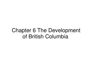 �Chapter 6 The Development of British Columbia
