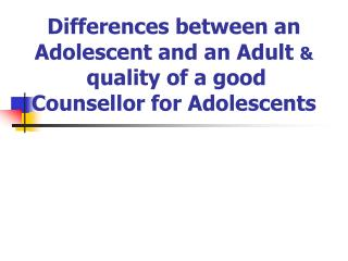 Differences between an Adolescent and an Adult  & quality of a good Counsellor for Adolescents
