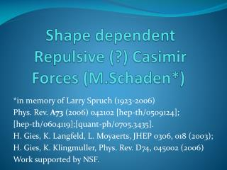 Shape dependent Repulsive (?)  Casimir  Forces ( M.Schaden *)