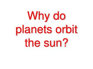 Why do planets orbit the sun?