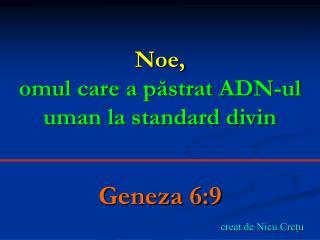 Noe, omul care a păstrat ADN-ul uman la standard divin