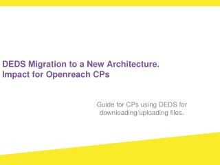 DEDS Migration to a New Architecture. Impact for Openreach CPs