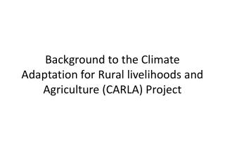 Background to the Climate Adaptation for Rural livelihoods and Agriculture (CARLA) Project