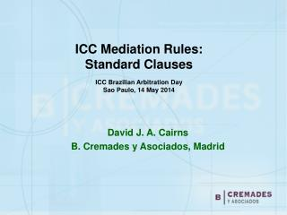 ICC Mediation Rules:  Standard Clauses ICC Brazilian Arbitration Day Sao Paulo, 14 May 2014