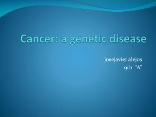 Cancer : a  genetic disease