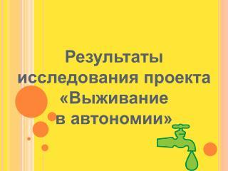 Результаты исследования проекта «Выживание  в автономии»