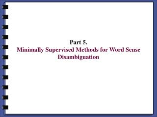 Part 5. Minimally Supervised Methods for Word Sense Disambiguation