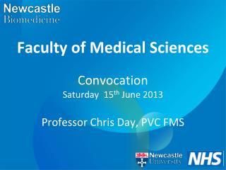 Faculty of Medical Sciences Convocation  Saturday  15 th  June 2013 Professor Chris Day, PVC FMS