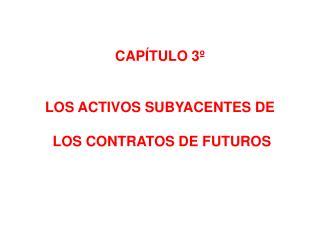 CAP�TULO 3� LOS ACTIVOS SUBYACENTES DE  LOS CONTRATOS DE FUTUROS