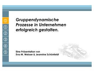 Gruppendynamische Prozesse in Unternehmen erfolgreich gestalten.          Eine Pr sentation von  Eva-M. Weisser  Jeannin