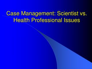 Case Management: Scientist vs. Health Professional Issues