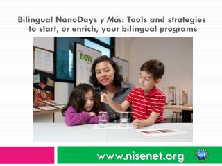 Bilingual NanoDays  y Más : Tools and strategies  to start, or enrich, your bilingual programs