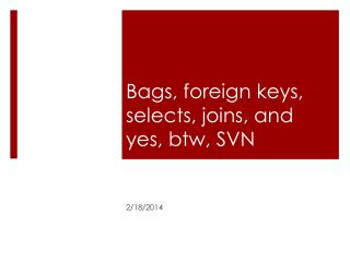 Bags, foreign keys, selects, joins, and yes, btw, SVN