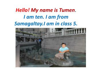 Hello! My name is  Tumen .  I am ten. I am from Samagaltay.I am in class 5.