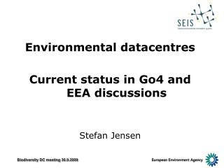Environmental datacentres Current status in Go4 and EEA discussions Stefan Jensen