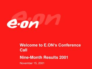 Welcome to E.ON's Conference Call Nine-Month Results 2001 November 15, 2001