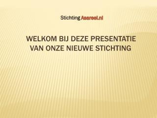 Welkom bij deze presentatie            van onze nieuwe stichting