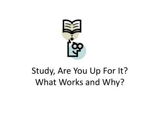 Study, Are You Up For It? What Works and Why?