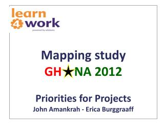 Mapping study  GH     NA 2012 Priorities for  Projects John  Amankrah  - Erica  Burggraaff