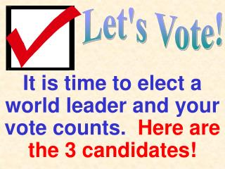 It is time to elect a world leader and your vote counts.   Here are the 3 candidates!