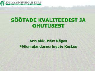 SÖÖTADE KVALITEEDIST JA OHUTUSES T Ann Akk, Märt Nõges Põllumajandusuuringute Keskus