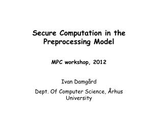 Secure Computation in the Preprocessing Model MPC workshop, 2012 Ivan Damgård