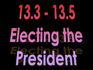13.3 - 13.5 Electing the President