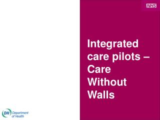 Integrated care pilots � Care Without Walls
