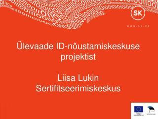 Ülevaade ID-nõustamiskeskuse projektist Liisa Lukin Sertifitseerimiskeskus