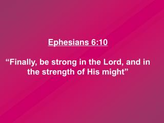 "Ephesians 6:10  ""Finally, be strong in the Lord, and in the strength of His might"""
