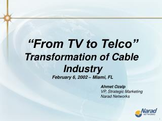 """From TV to Telco"" Transformation of Cable  Industry February 6, 2002 – Miami, FL"