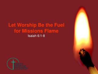 Let Worship Be the Fuel for Missions Flame Isaiah 6:1-8