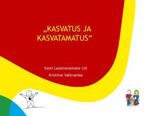 """"""" KASVATUS JA KASVATAMATUS"""" Eesti Lastevanemate Liit Kristiine Vahtramäe"""