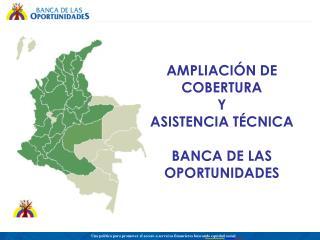 AMPLIACIÓN DE COBERTURA  Y  ASISTENCIA TÉCNICA BANCA DE LAS OPORTUNIDADES