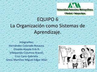 EQUIPO 6 La Organización como Sistemas de Aprendizaje.