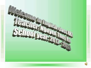 Welcome to English class 8B1 Teacher: Nguyen Thuy Ha School year: 2012 - 2013