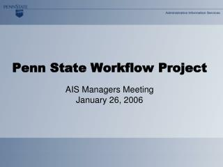 Penn State Workflow Project AIS Managers Meeting January 26, 2006