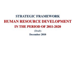 STRATEGIC FRAMEWORK HUMAN RESOURCE DEVELOPMENT  IN THE PERIOD OF 2011-2020 (Draft) December 2010