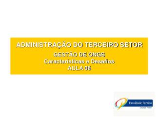 ADMINISTRAÇÃO DO TERCEIRO SETOR GESTÃO DE ONGS Características e Desafios AULA 06