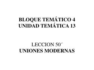BLOQUE TEM TICO 4 UNIDAD TEM TICA 13   LECCION 50  UNIONES MODERNAS
